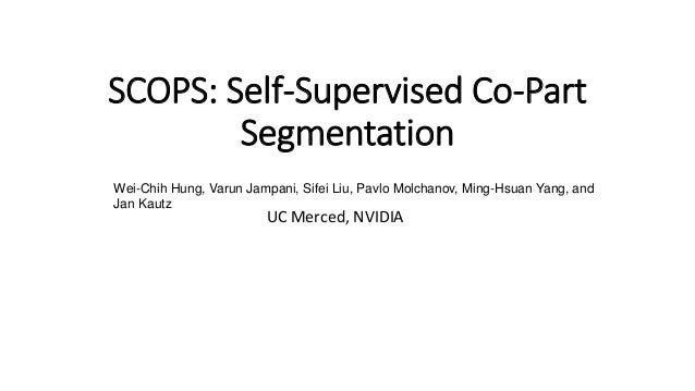 SCOPS: Self-Supervised Co-Part Segmentation UC Merced, NVIDIA Wei-Chih Hung, Varun Jampani, Sifei Liu, Pavlo Molchanov, Mi...