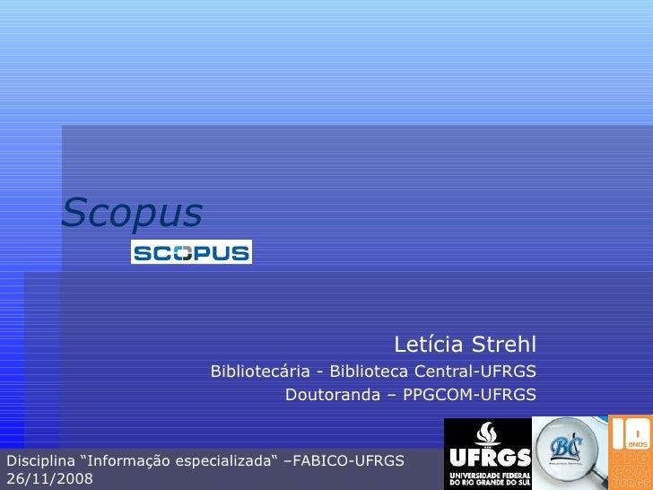 """Scopus Letícia Strehl Bibliotecária - Biblioteca Central-UFRGS Doutoranda – PPGCOM-UFRGS Disciplina """"Informação especializ..."""