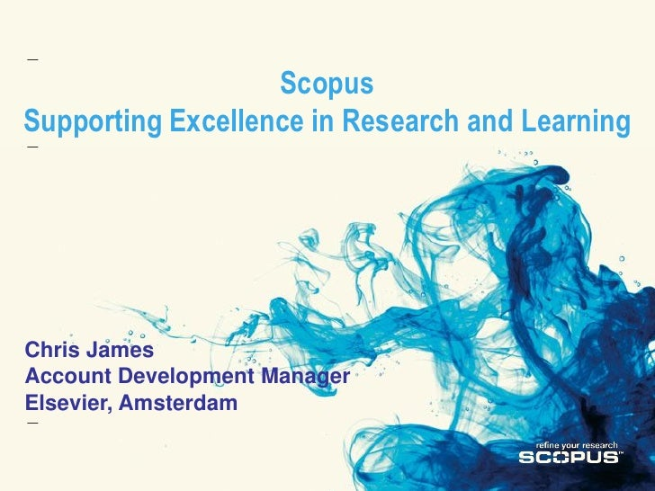 Scopus Supporting Excellence in Research and Learning     Chris James Account Development Manager Elsevier, Amsterdam