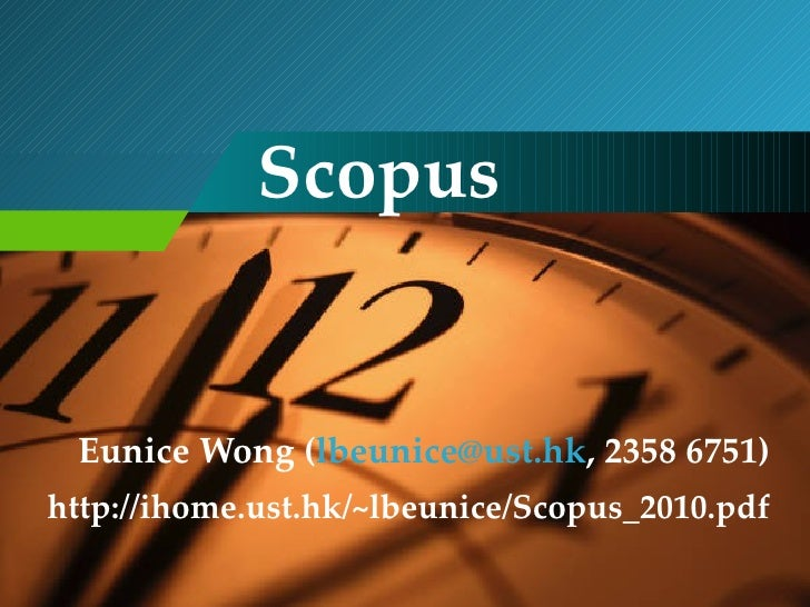 Scopus Eunice Wong ( [email_address] , 2358 6751) http://ihome.ust.hk/~lbeunice/Scopus_2010.pdf