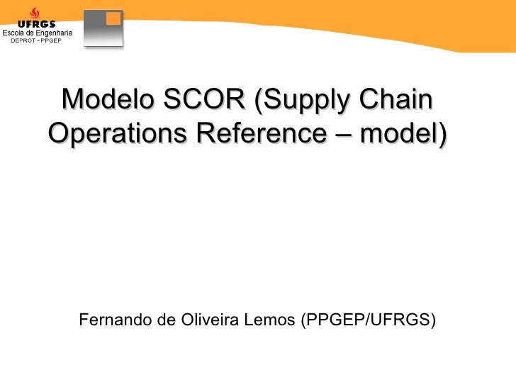 Modelo SCOR (Supply Chain Operations Reference – model) Fernando de Oliveira Lemos  (PPGEP/UFRGS)