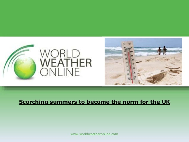 www.worldweatheronline.com Scorching summers to become the norm for the UK