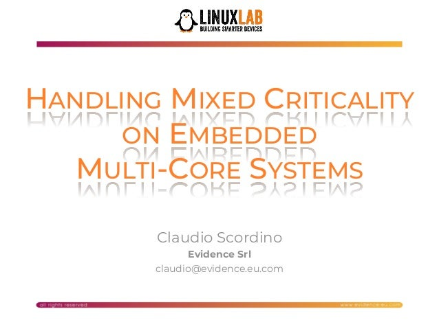 1 HANDLING MIXED CRITICALITY ON EMBEDDED MULTI-CORE SYSTEMS Claudio Scordino Evidence Srl claudio@evidence.eu.com