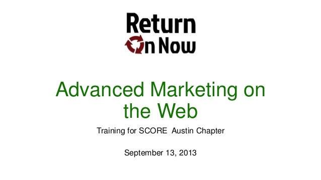 Advanced Marketing on the Web Training for SCORE Austin Chapter September 13, 2013