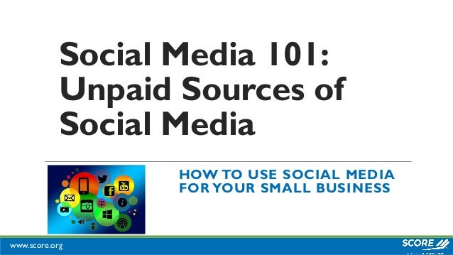 www.score.org Social Media 101: Unpaid Sources of Social Media HOW TO USE SOCIAL MEDIA FOR YOUR SMALL BUSINESS