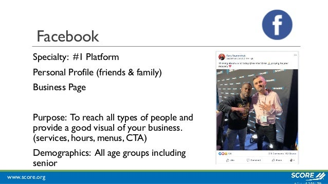www.score.org Facebook Specialty: #1 Platform Personal Profile (friends & family) Business Page Purpose: To reach all type...