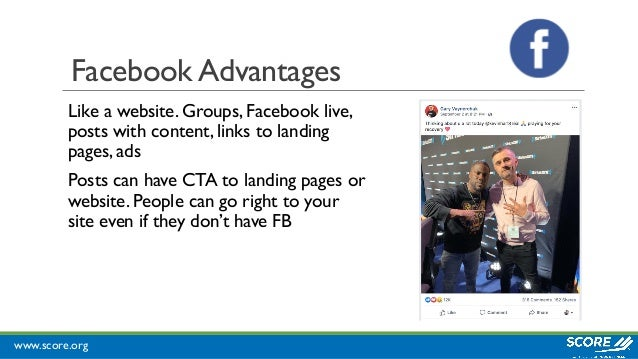 www.score.org Facebook Advantages Like a website. Groups, Facebook live, posts with content, links to landing pages, ads P...