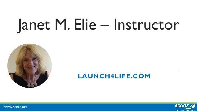 www.score.org Janet M. Elie – Instructor LAUNCH4LIFE.COM