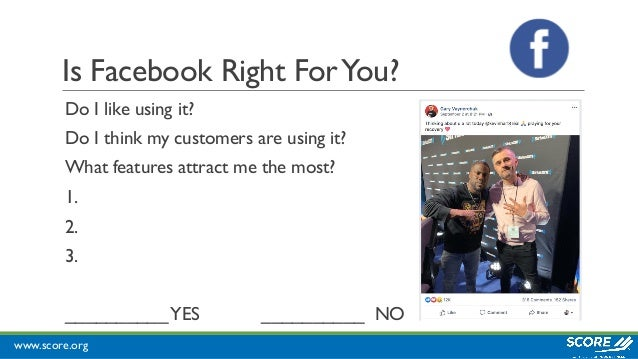 www.score.org Is Facebook Right ForYou? Do I like using it? Do I think my customers are using it? What features attract me...