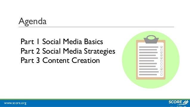 www.score.org Agenda Part 1 Social Media Basics Part 2 Social Media Strategies Part 3 Content Creation