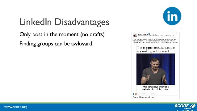 www.score.org LinkedIn Disadvantages Only post in the moment (no drafts) Finding groups can be awkward