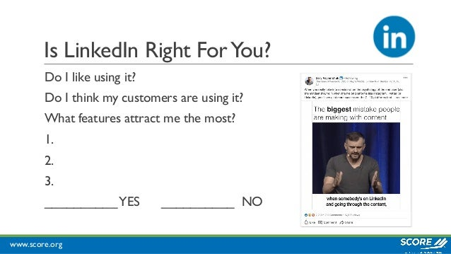 www.score.org Is LinkedIn Right ForYou? Do I like using it? Do I think my customers are using it? What features attract me...