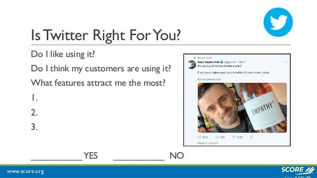 www.score.org IsTwitter Right ForYou? Do I like using it? Do I think my customers are using it? What features attract me t...