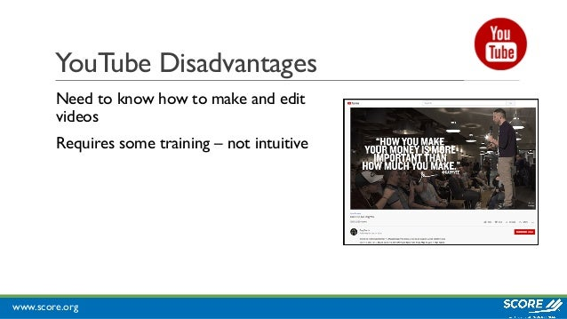www.score.org YouTube Disadvantages Need to know how to make and edit videos Requires some training – not intuitive