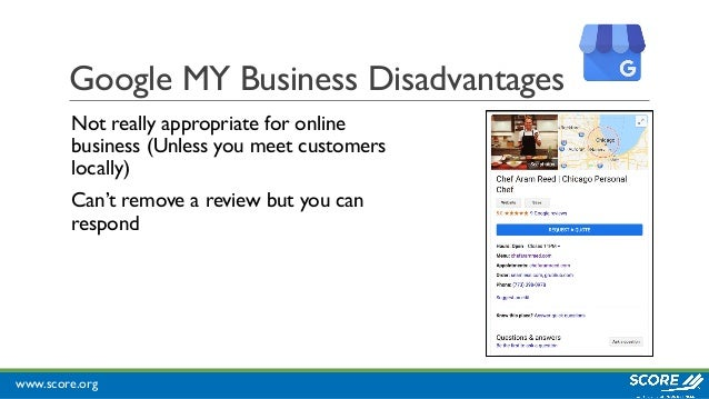 www.score.org Google MY Business Disadvantages Not really appropriate for online business (Unless you meet customers local...