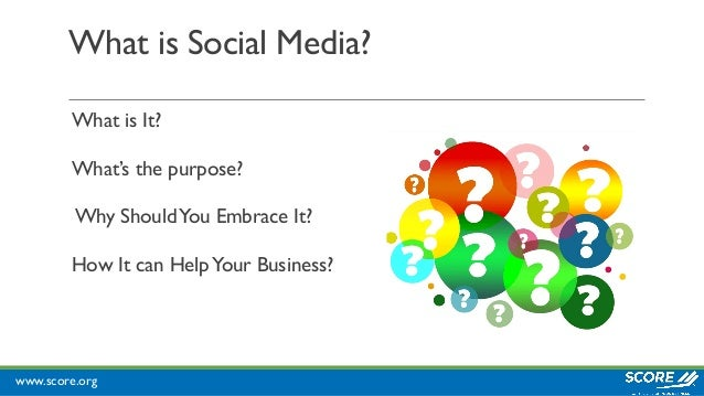 www.score.org What is Social Media? What is It? What's the purpose? Why ShouldYou Embrace It? How It can HelpYour Business?