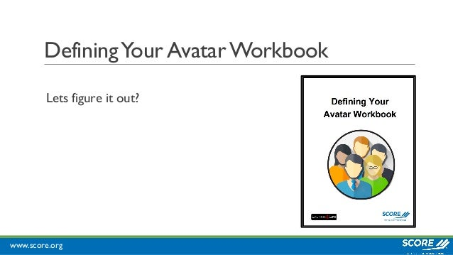www.score.org DefiningYour AvatarWorkbook Lets figure it out?