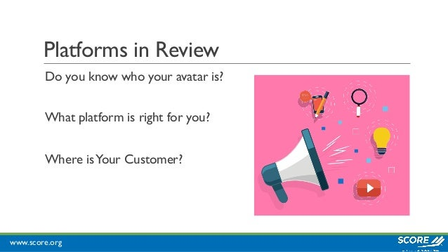 www.score.org Platforms in Review Do you know who your avatar is? What platform is right for you? Where isYour Customer?