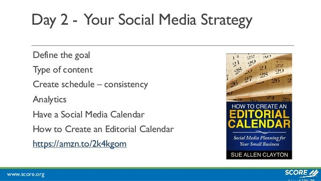 www.score.org Day 2 - Your Social Media Strategy Define the goal Type of content Create schedule – consistency Analytics H...
