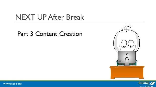 www.score.org NEXT UP After Break Part 3 Content Creation