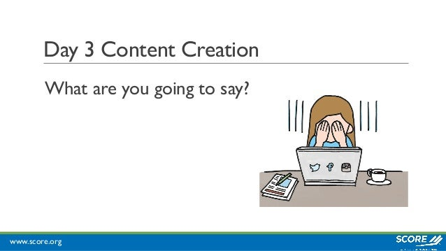 www.score.org Day 3 Content Creation What are you going to say?