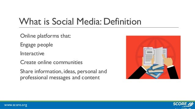 www.score.org What is Social Media: Definition Online platforms that: Engage people Interactive Create online communities ...