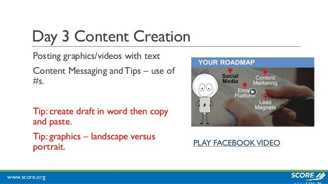 www.score.org Day 3 Content Creation Posting graphics/videos with text Content Messaging and Tips – use of #s. Tip: create...