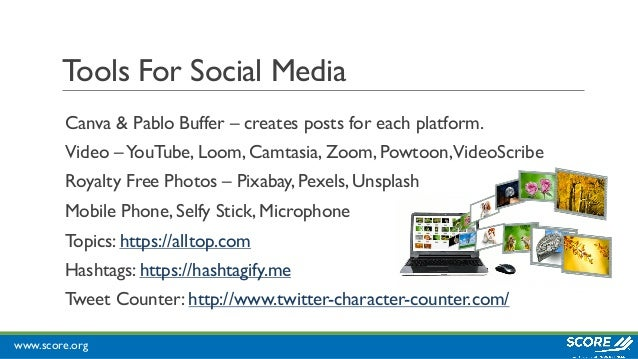 www.score.org Tools For Social Media Canva & Pablo Buffer – creates posts for each platform. Video –YouTube, Loom, Camtasi...