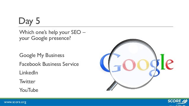 www.score.org Day 5 Which one's help your SEO – your Google presence? Google My Business Facebook Business Service LinkedI...