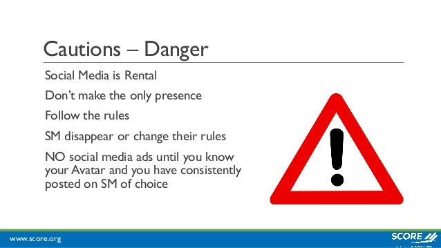 www.score.org Cautions – Danger Social Media is Rental Don't make the only presence Follow the rules SM disappear or chang...
