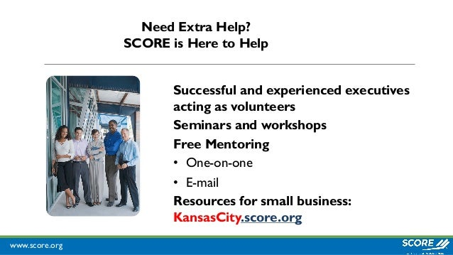 www.score.org Successful and experienced executives acting as volunteers Seminars and workshops Free Mentoring • One-on-on...
