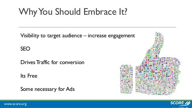www.score.org WhyYou Should Embrace It? Visibility to target audience – increase engagement SEO Drives Traffic for convers...