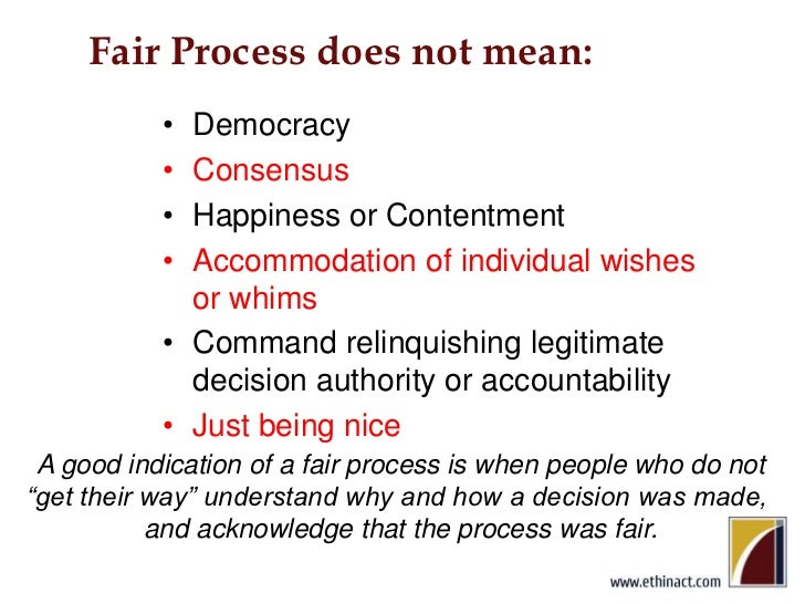 Fair Process does not mean:<br />Democracy<br />Consensus<br />Happiness or Contentment<br />Accommodation of individual w...
