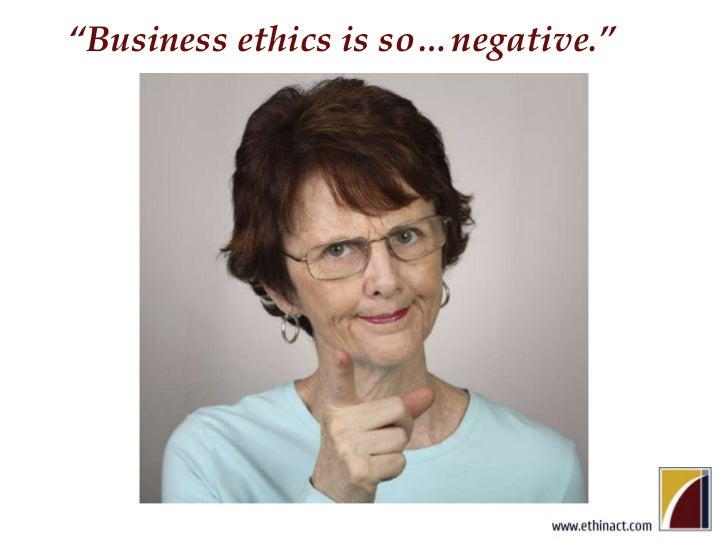 """""""Business ethics is so…negative.""""<br />"""