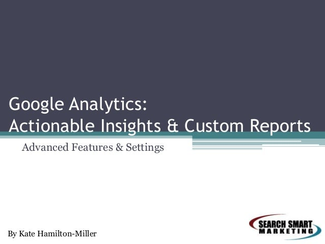 Google Analytics: Actionable Insights & Custom Reports Advanced Features & Settings  By Kate Hamilton-Miller