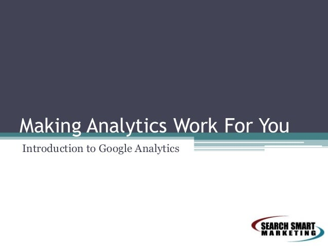Making Analytics Work For YouIntroduction to Google Analytics