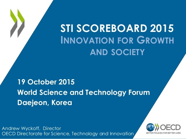 STI SCOREBOARD 2015 INNOVATION FOR GROWTH AND SOCIETY Andrew Wyckoff, Director OECD Directorate for Science, Technology an...