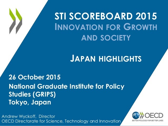 STI SCOREBOARD 2015 INNOVATION FOR GROWTH AND SOCIETY JAPAN HIGHLIGHTS Andrew Wyckoff, Director OECD Directorate for Scien...