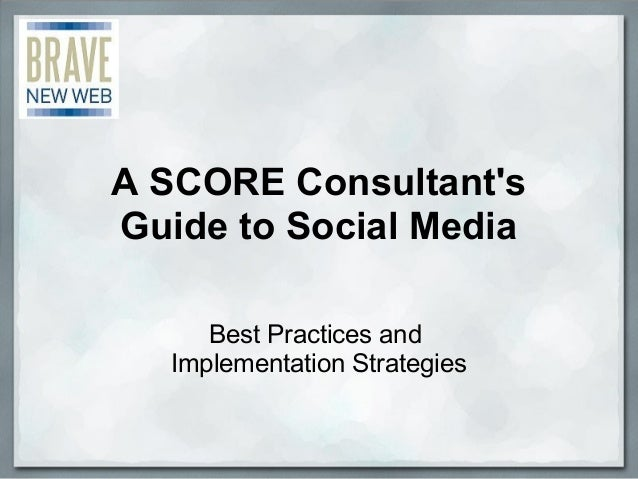 A SCORE Consultant's Guide to Social Media Best Practices and  Implementation Strategies