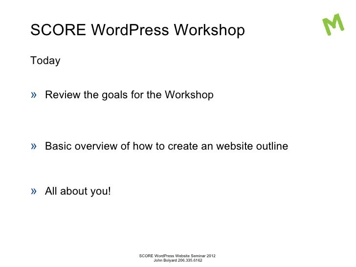SCORE WordPress WorkshopToday» Review the goals for the Workshop» Basic overview of how to create an website outline» All ...