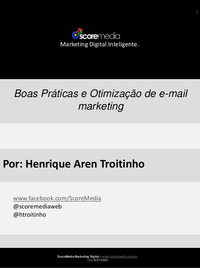 Marketing Digital Inteligente.  Boas Práticas e Otimização de e-mail marketing  Por: Henrique Aren Troitinho www.facebook....