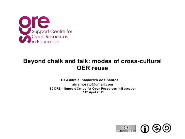 Beyond chalk and talk: modes of cross-cultural OER reuse Dr Andreia Inamorato dos Santos [email_address] SCORE – Support C...
