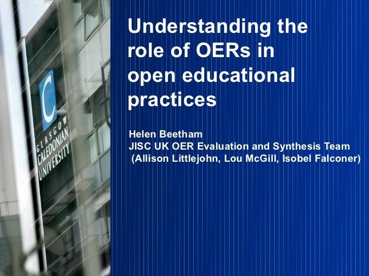 Understanding therole of OERs inopen educationalpracticesHelen BeethamJISC UK OER Evaluation and Synthesis Team (Allison L...