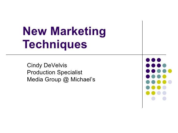 New Marketing Techniques Cindy DeVelvis Production Specialist Media Group @ Michael's