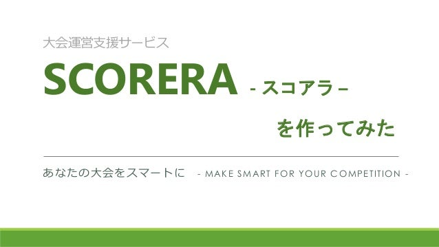 大会運営支援サービス SCORERA - スコアラ – あなたの大会をスマートに - MAKE SMART FOR YOUR COMPETITION - を作ってみた