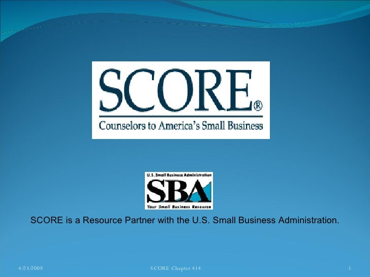 4/23/2009 SCORE Chapter 414 SCORE is a Resource Partner with the U.S. Small Business Administration.