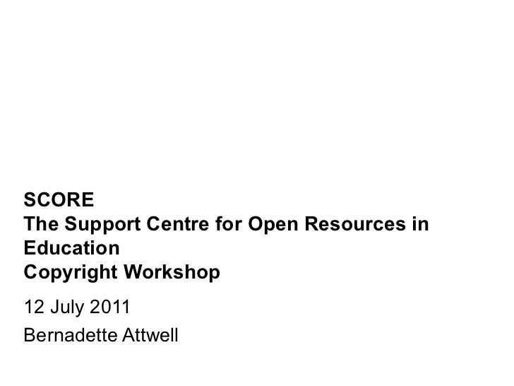 SCORE The Support Centre for Open Resources in Education Copyright Workshop 12 July 2011 Bernadette Attwell