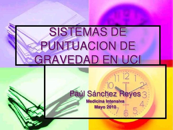 SISTEMAS DE  PUNTUACION DE GRAVEDAD EN UCI      Paúl Sánchez Reyes         Medicina Intensiva            Mayo 2010