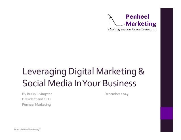 Leveraging  Digital  Marketing  &  Social  Media  In  Your  Business  By  Becky  Livingston  December  2014  President  an...