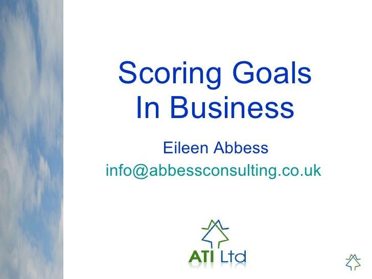 Scoring Goals In Business Eileen Abbess [email_address]